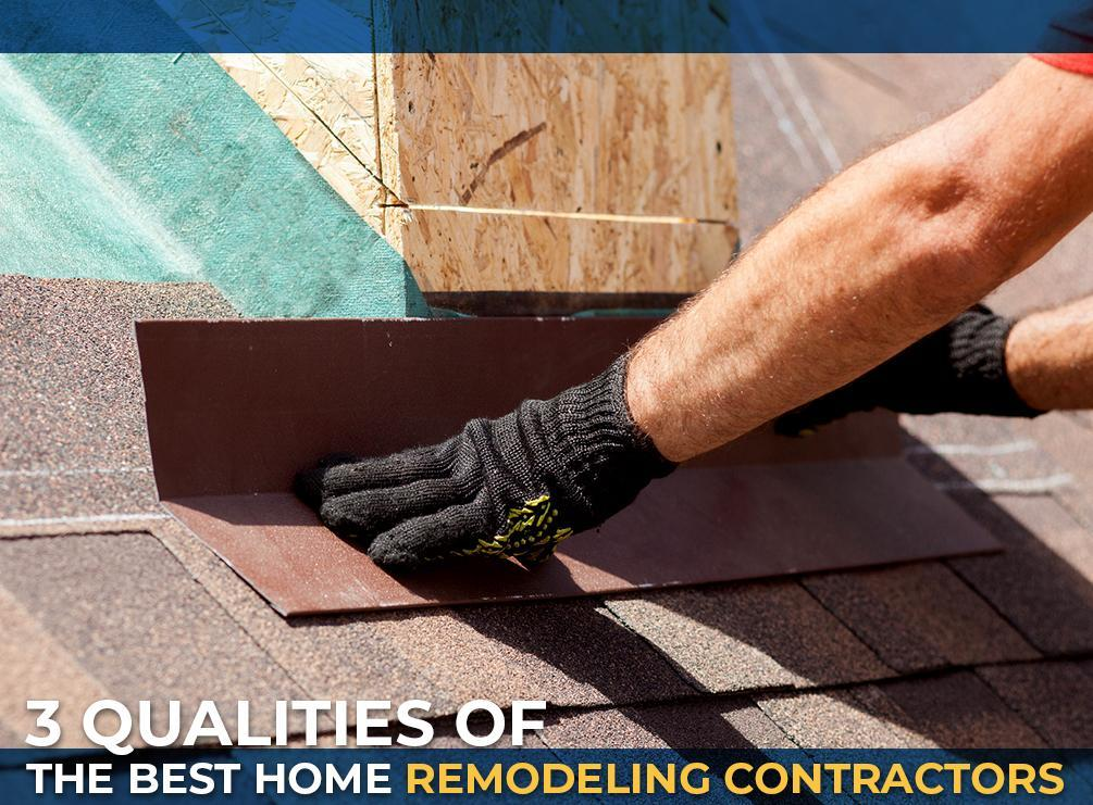 3 Qualities of the Best Home Remodeling Contractors